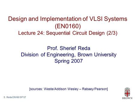 S. Reda EN160 SP'07 Design and Implementation of VLSI Systems (EN0160) Lecture 24: Sequential Circuit Design (2/3) Prof. Sherief Reda Division of Engineering,