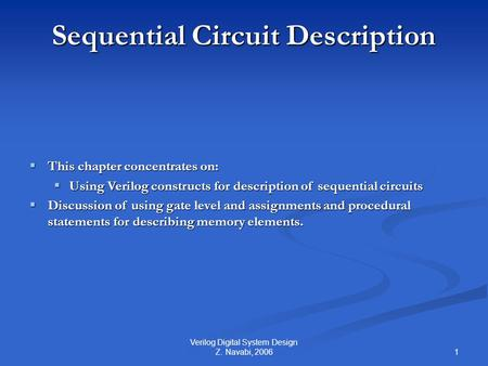 1 Verilog Digital System Design Z. Navabi, 2006 Sequential Circuit Description  This chapter concentrates on:  Using Verilog constructs for description.