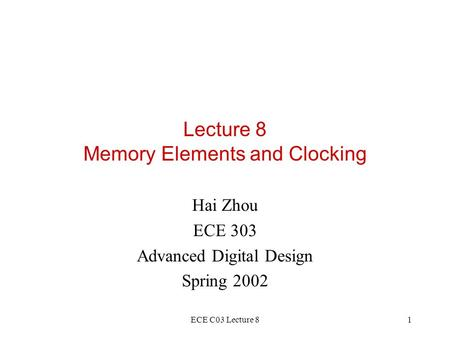 ECE C03 Lecture 81 Lecture 8 Memory Elements and Clocking Hai Zhou ECE 303 Advanced Digital Design Spring 2002.