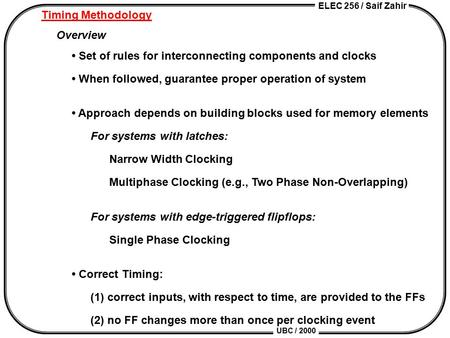 ELEC 256 / Saif Zahir UBC / 2000 Timing Methodology Overview Set of rules for interconnecting components and clocks When followed, guarantee proper operation.