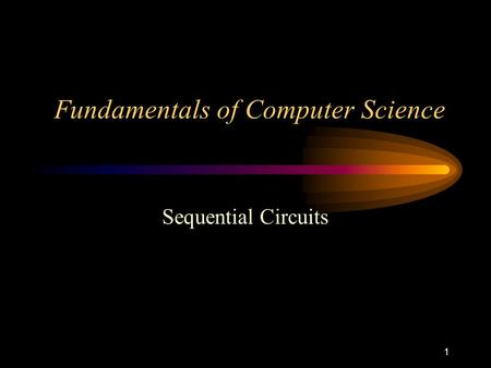 1 Fundamentals of Computer Science Sequential Circuits.