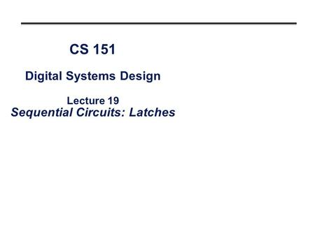 CS 151 Digital Systems Design Lecture 19 Sequential Circuits: Latches.