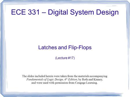 ECE 331 – Digital System Design Latches and Flip-Flops (Lecture #17) The slides included herein were taken from the materials accompanying Fundamentals.