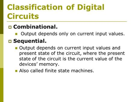 Classification of Digital Circuits  Combinational. Output depends only on current input values.  Sequential. Output depends on current input values and.