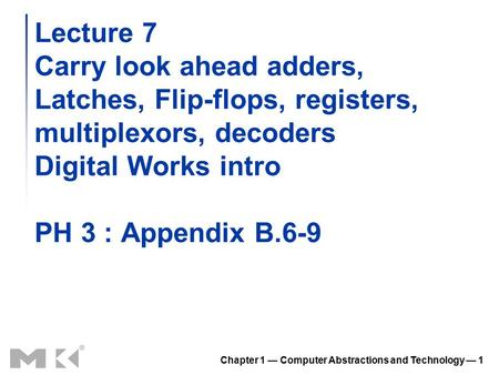 Chapter 1 — Computer Abstractions and Technology — 1 Lecture 7 Carry look ahead adders, Latches, Flip-flops, registers, multiplexors, decoders Digital.
