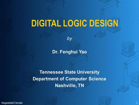Sequential Circuits1 DIGITAL LOGIC DESIGN by Dr. Fenghui Yao Tennessee State University Department of Computer Science Nashville, TN.