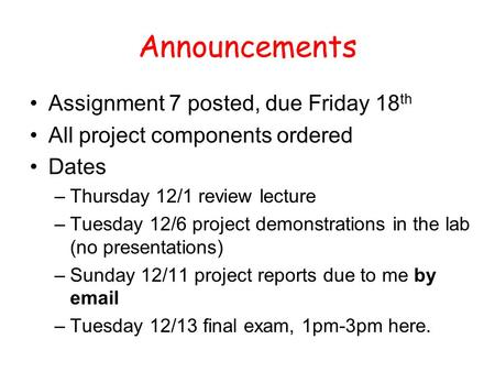 Announcements Assignment 7 posted, due Friday 18 th All project components ordered Dates –Thursday 12/1 review lecture –Tuesday 12/6 project demonstrations.