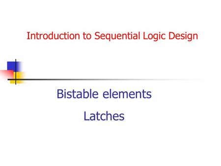 Introduction to Sequential Logic Design Bistable elements Latches.