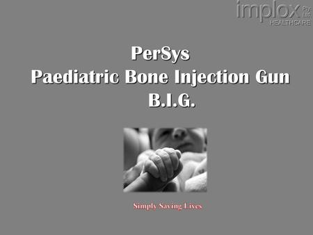 PerSys Paediatric Bone Injection Gun B.I.G.. INTRAOSSEOUS ACCESS Penetration of the bone in order to access the intravascular compartment Device inserted.