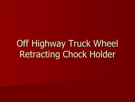 Off Highway Truck Wheel Retracting Chock Holder. Purpose To have wheel chocks readily available on each truck To have wheel chocks readily available on.