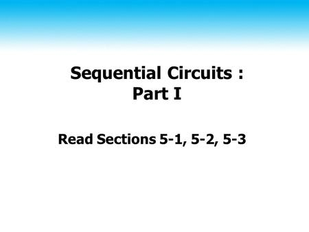 Sequential Circuits : Part I Read Sections 5-1, 5-2, 5-3.