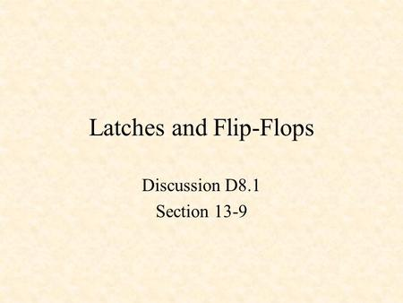 Latches and Flip-Flops Discussion D8.1 Section 13-9.