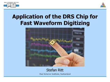 Application of the DRS Chip for Fast Waveform Digitizing Stefan Ritt Paul Scherrer Institute, Switzerland.