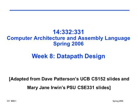 331 W08.1Spring 2006 14:332:331 Computer Architecture and Assembly Language Spring 2006 Week 8: Datapath Design [Adapted from Dave Patterson's UCB CS152.