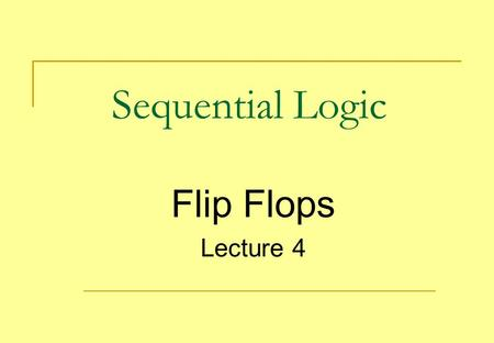 Sequential Logic Flip Flops Lecture 4.