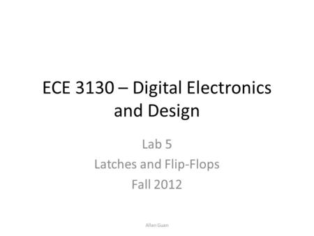 ECE 3130 – Digital Electronics and Design Lab 5 Latches and Flip-Flops Fall 2012 Allan Guan.