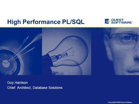 Copyright © 200\8 Quest Software High Performance PL/SQL Guy Harrison Chief Architect, Database Solutions.