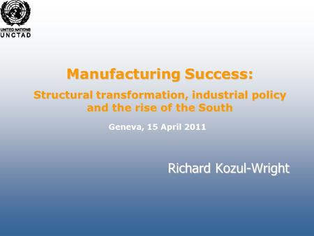 Richard Kozul-Wright Manufacturing Success: Structural transformation, industrial policy and the rise of the South Geneva, 15 April 2011.