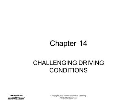 Copyright 2005 Thomson Delmar Learning. All Rights Reserved. Chapter 14 CHALLENGING DRIVING CONDITIONS.