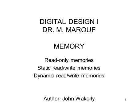 1 DIGITAL DESIGN I DR. M. MAROUF MEMORY Read-only memories Static read/write memories Dynamic read/write memories Author: John Wakerly (CHAPTER 10.1 to.