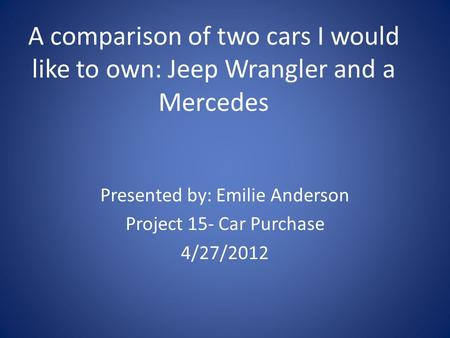 A comparison of two cars I would like to own: Jeep Wrangler and a Mercedes Presented by: Emilie Anderson Project 15- Car Purchase 4/27/2012.