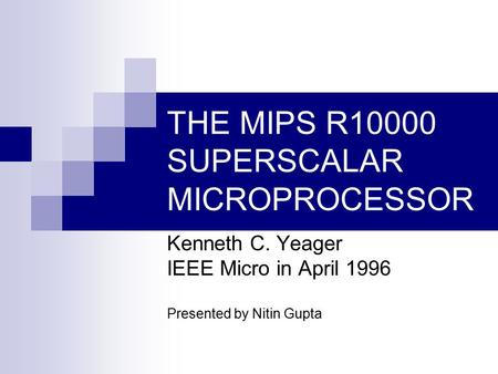 THE MIPS R10000 SUPERSCALAR MICROPROCESSOR Kenneth C. Yeager IEEE Micro in April 1996 Presented by Nitin Gupta.