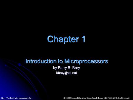 © 2006 Pearson Education, Upper Saddle River, NJ 07458. All Rights Reserved.Brey: The Intel Microprocessors, 7e Chapter 1 Introduction to Microprocessors.