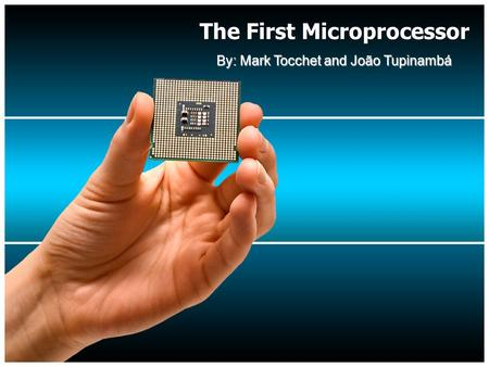 The First Microprocessor By: Mark Tocchet and João Tupinambá.