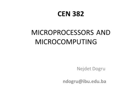 CEN 382 MICROPROCESSORS AND MICROCOMPUTING Nejdet Dogru