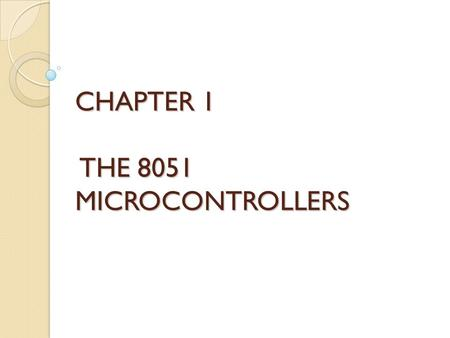 CHAPTER 1 THE 8051 MICROCONTROLLERS. Microcontroller vs. General- Purpose Microprocessor General-purpose microprocessors have ◦ No RAM ◦ No ROM ◦ No I/O.