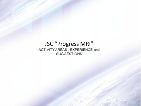 "JSC ""Progress MRI"" ACTIVITY AREAS, EXPERIENCE and SUGGESTIONS."