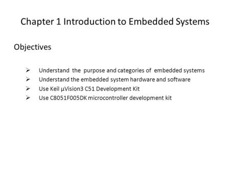 Chapter 1 Introduction to Embedded Systems Objectives  Understand the purpose and categories of embedded systems  Understand the embedded system hardware.
