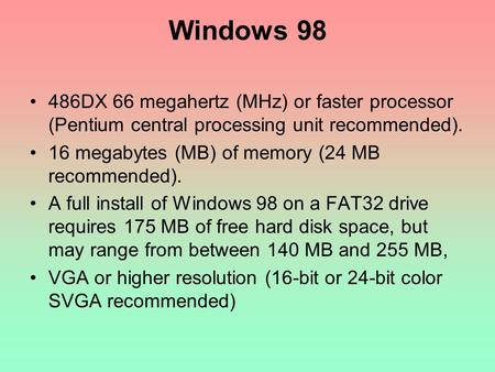 Windows 98 486DX 66 megahertz (MHz) or faster processor (Pentium central processing unit recommended). 16 megabytes (MB) of memory (24 MB recommended).
