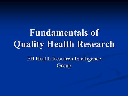Fundamentals of Quality Health Research FH Health Research Intelligence Group.