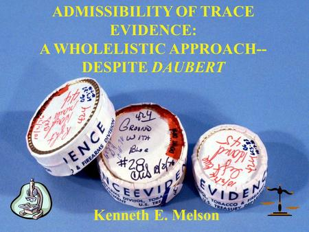 ADMISSIBILITY OF TRACE EVIDENCE: A WHOLELISTIC APPROACH-- DESPITE DAUBERT Kenneth E. Melson.