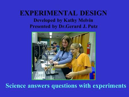 EXPERIMENTAL DESIGN Developed by Kathy Melvin Presented by Dr.Gerard J. Putz Science answers questions with experiments.
