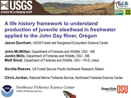 A life history framework to understand production of juvenile steelhead in freshwater applied to the John Day River, Oregon Jason Dunham, USGS Forest and.