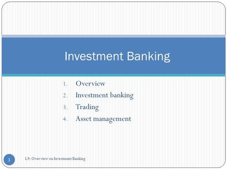 1. Overview 2. Investment banking 3. Trading 4. Asset management Investment Banking 1 L9: Overview on Investment Banking.