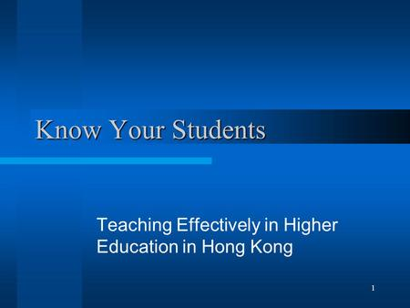 1 Know Your Students Teaching Effectively in Higher Education in Hong Kong.