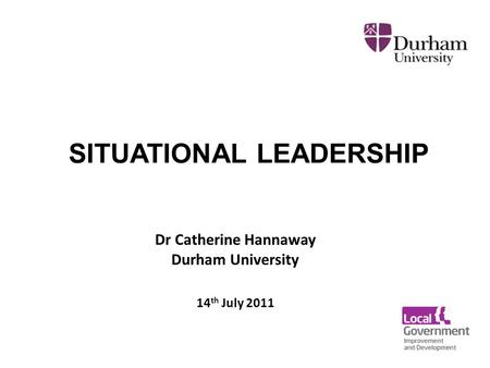 Dr Catherine Hannaway Durham University 14 th July 2011 SITUATIONAL LEADERSHIP.