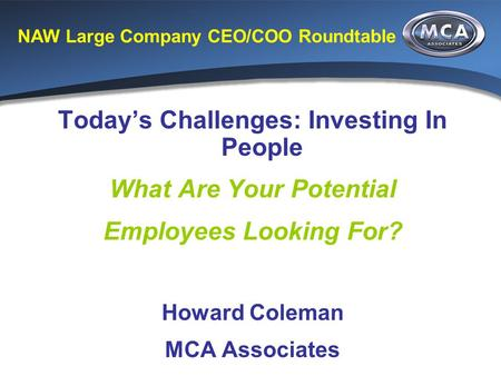 NAW Large Company CEO/COO Roundtable Today's Challenges: Investing In People What Are Your Potential Employees Looking For? Howard Coleman MCA Associates.