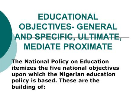 EDUCATIONAL OBJECTIVES- GENERAL AND SPECIFIC, ULTIMATE, MEDIATE PROXIMATE The National Policy on Education itemizes the five national objectives upon which.