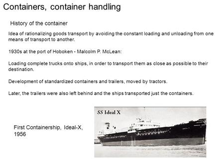 Containers, container handling History of the container Idea of rationalizing goods transport by avoiding the constant loading and unloading from one means.