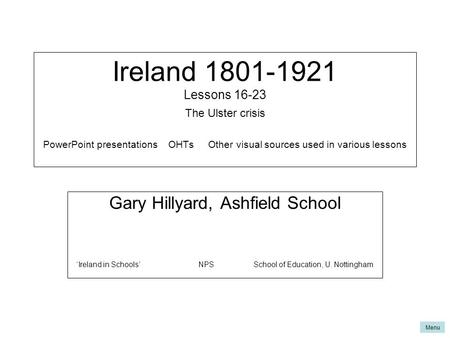 Menu Ireland 1801-1921 Lessons 16-23 The Ulster crisis PowerPoint presentations OHTs Other visual sources used in various lessons Gary Hillyard, Ashfield.