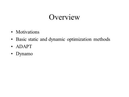 Overview Motivations Basic static and dynamic optimization methods ADAPT Dynamo.