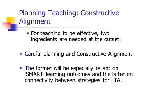 Planning Teaching: Constructive Alignment  For teaching to be effective, two ingredients are needed at the outset:  Careful planning and Constructive.