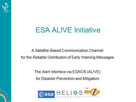 ESA ALIVE Initiative A Satellite-Based Communication Channel for the Reliable Distribution of Early Warning Messages The Alert Interface via EGNOS (ALIVE)