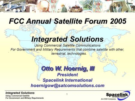 Integrated Solutions Using Commercial <strong>Satellite</strong> For Government and Military Requirements 1 An ESSI Company FCC Annual <strong>Satellite</strong> Forum 2005 Integrated Solutions.
