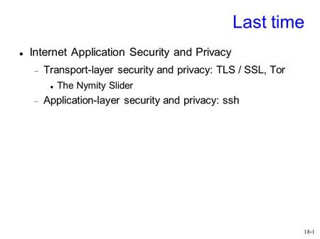 18-1 Last time Internet Application Security and Privacy  Transport-layer security and privacy: TLS / SSL, Tor The Nymity Slider  Application-layer security.