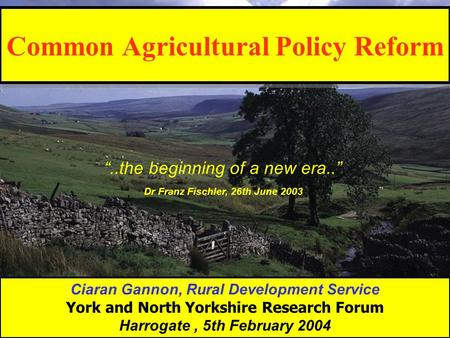 "Common Agricultural Policy Reform Ciaran Gannon, Rural Development Service York and North Yorkshire Research Forum Harrogate, 5th February 2004 ""..the."
